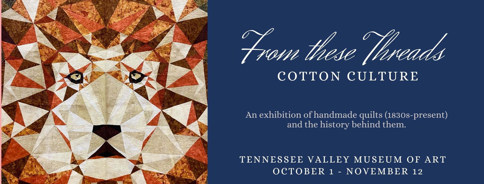 """Photo of lion quilt with the words """"From These Threads: Cotton Culture - An exhibition of handmade quilts (1830s-present) and the history behind them. - Tennessee Valley Museum of Art - October 1 - November 12"""