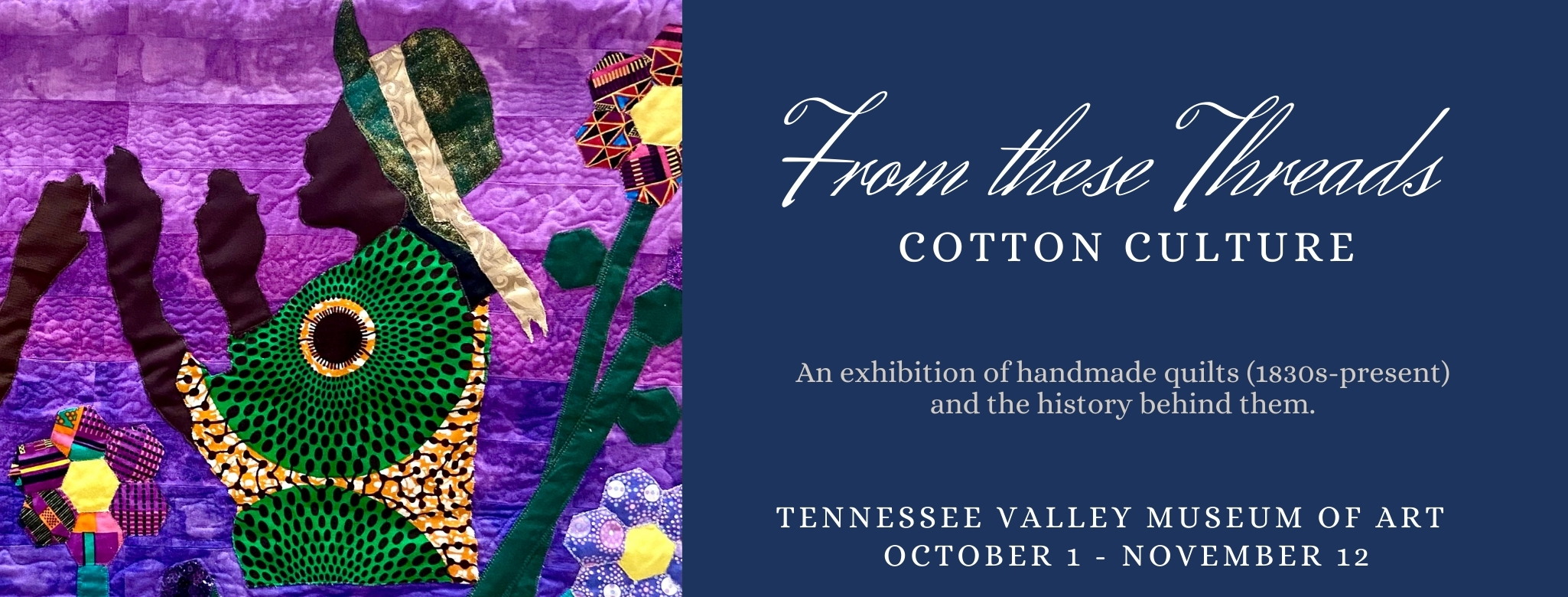 """Photo of purple quilt depicting Black women in a garden, with the words """"From These Threads: Cotton Culture - An exhibition of handmade quilts (1830s-present) and the history behind them. - Tennessee Valley Museum of Art - October 1 - November 12"""