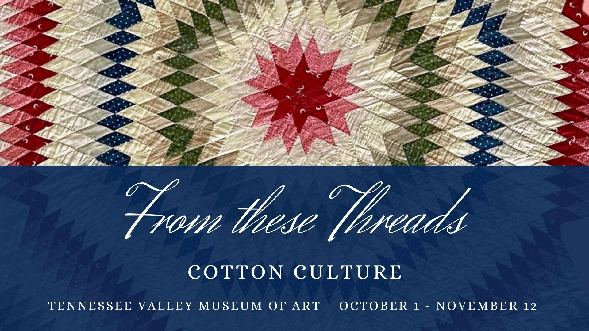 """Photo of quilt with the words """"From These Threads: Cotton Culture - Tennessee Valley Museum of Art - October 1-November12"""